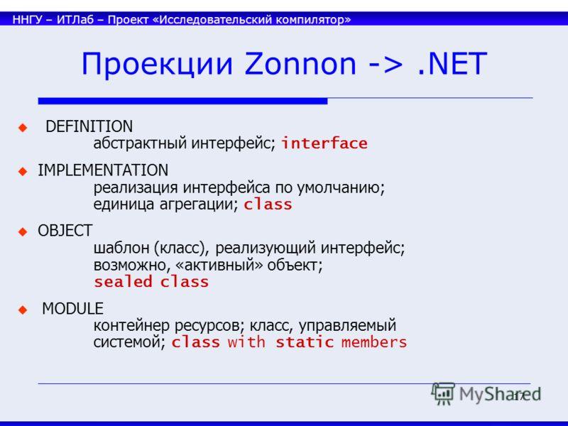 ННГУ – ИТЛаб – Проект «Исследовательский компилятор» 17 Проекции Zonnon ->.NET DEFINITION абстрактный интерфейс; interface IMPLEMENTATION реализация интерфейса по умолчанию; единица агрегации; class OBJECT шаблон (класс), реализующий интерфейс; возмо