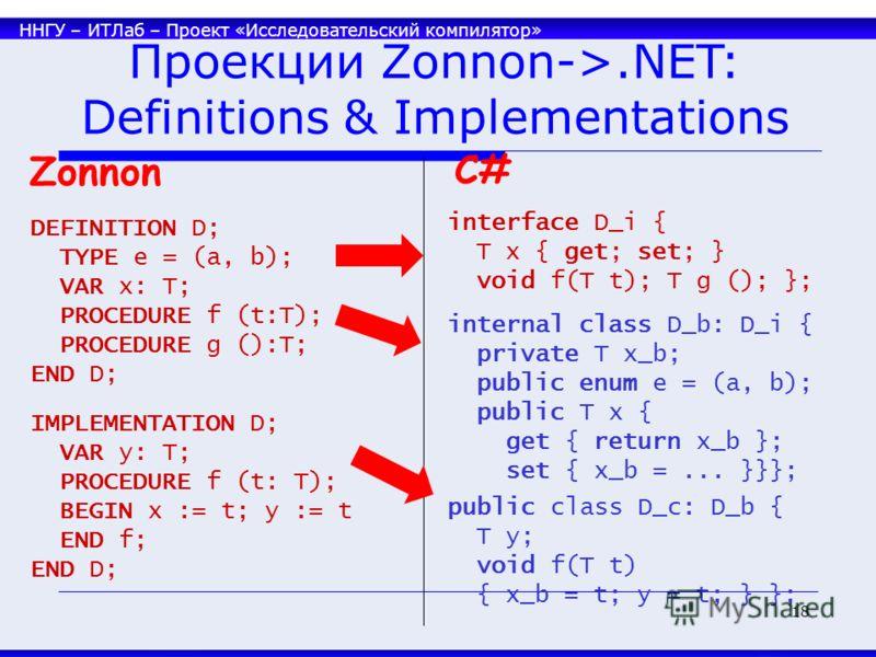 ННГУ – ИТЛаб – Проект «Исследовательский компилятор» 18 DEFINITION D; TYPE e = (a, b); VAR x: T; PROCEDURE f (t:T); PROCEDURE g ():T; END D; interface D_i { T x { get; set; } void f(T t); T g (); }; C# IMPLEMENTATION D; VAR y: T; PROCEDURE f (t: T);