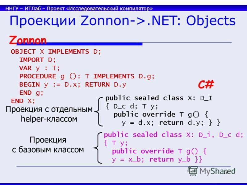 ННГУ – ИТЛаб – Проект «Исследовательский компилятор» 19 C# Проекции Zonnon->.NET: Objects Zonnon OBJECT X IMPLEMENTS D; IMPORT D; VAR y : T; PROCEDURE g (): T IMPLEMENTS D.g; BEGIN y := D.x; RETURN D.y END g; END X; public sealed class X: D_I { D_c d