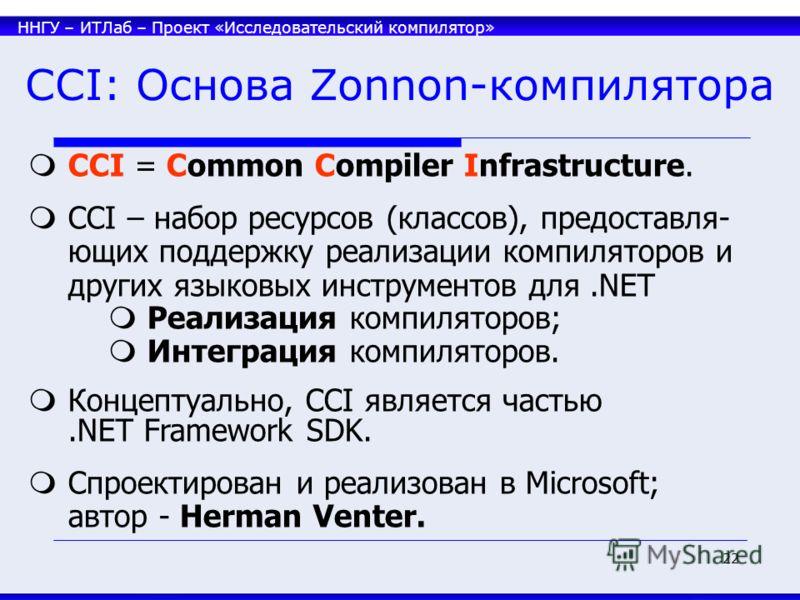 ННГУ – ИТЛаб – Проект «Исследовательский компилятор» 22 CCI: Основа Zonnon-компилятора CCI = Common Compiler Infrastructure. CCI – набор ресурсов (классов), предоставля- ющих поддержку реализации компиляторов и других языковых инструментов для.NET Ре