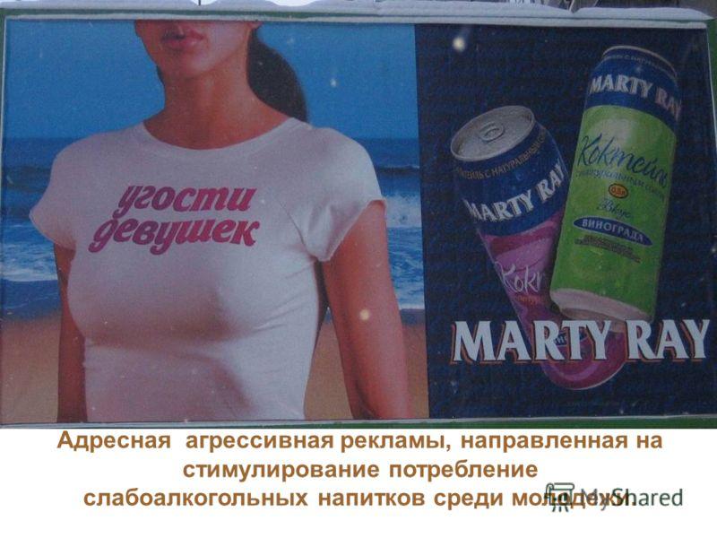 Адресная агрессивная рекламы, направленная на стимулирование потребление слабоалкогольных напитков среди молодежи.
