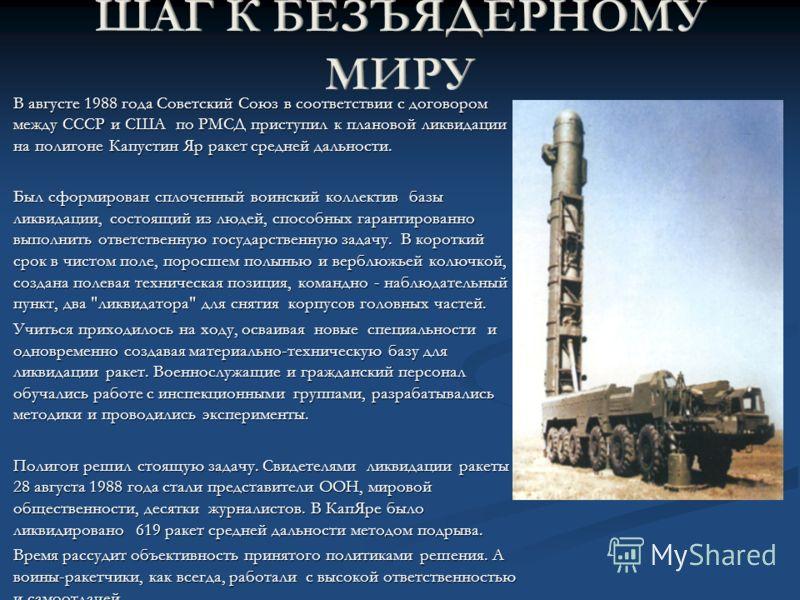 В августе 1988 года Советский Союз в соответствии с договором между СССР и США по РМСД приступил к плановой ликвидации на полигоне Капустин Яр ракет средней дальности. В августе 1988 года Советский Союз в соответствии с договором между СССР и США по