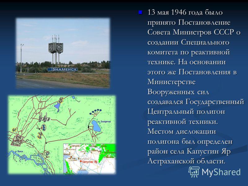 13 мая 1946 года было принято Постановление Совета Министров СССР о создании Специального комитета по реактивной технике. На основании этого же Постановления в Министерстве Вооруженных сил создавался Государственный Центральный полигон реактивной тех