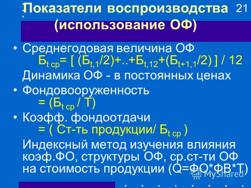21 Показатели воспроизводства (использование ОФ) Среднегодовая величина ОФ Б t ср = [ (Б t,1 /2)+..+Б t,12 +(Б t+1,1 /2) ] / 12 Динамика ОФ - в постоянных ценах Фондовооруженность = (Б t ср / Т) Коэфф. фондоотдачи = ( Ст-ть продукции/ Б t ср ) Индекс