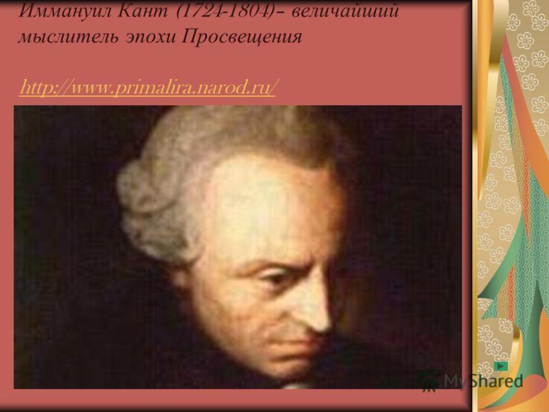 Иммануил Кант (1724-1804)– величайший мыслитель эпохи Просвещения http://www.primalira.narod.ru/ http://www.primalira.narod.ru/