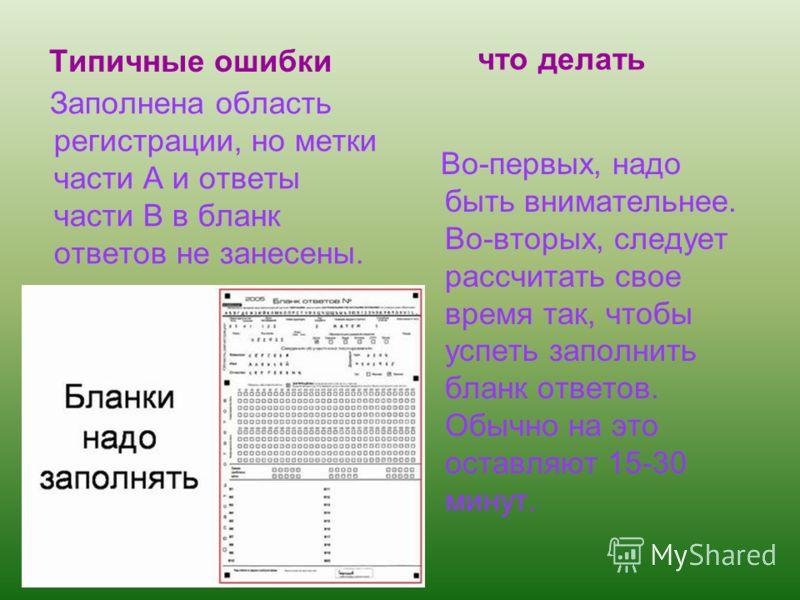 Типичные ошибки Заполнена область регистрации, но метки части А и ответы части В в бланк ответов не занесены. Во-первых, надо быть внимательнее. Во-вторых, следует рассчитать свое время так, чтобы успеть заполнить бланк ответов. Обычно на это оставля