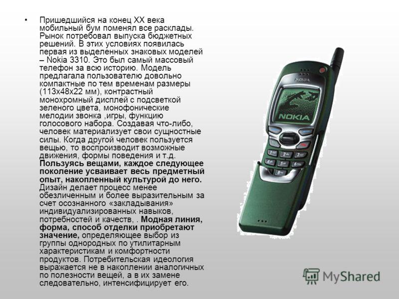 Пришедшийся на конец ХХ века мобильный бум поменял все расклады. Рынок потребовал выпуска бюджетных решений. В этих условиях появилась первая из выделенных знаковых моделей – Nokia 3310. Это был самый массовый телефон за всю историю. Модель предлагал