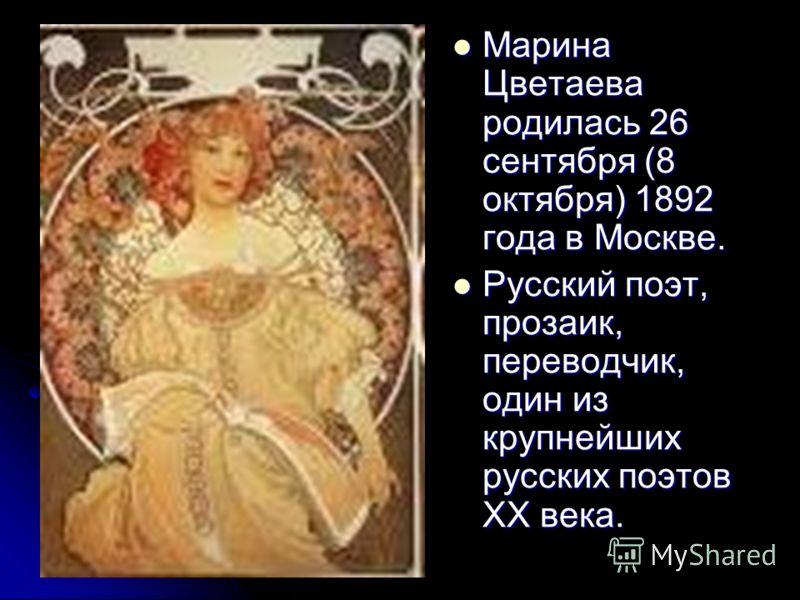 Марина Цветаева родилась 26 сентября (8 октября) 1892 года в Москве. Марина Цветаева родилась 26 сентября (8 октября) 1892 года в Москве. Русский поэт, прозаик, переводчик, один из крупнейших русских поэтов XX века. Русский поэт, прозаик, переводчик,