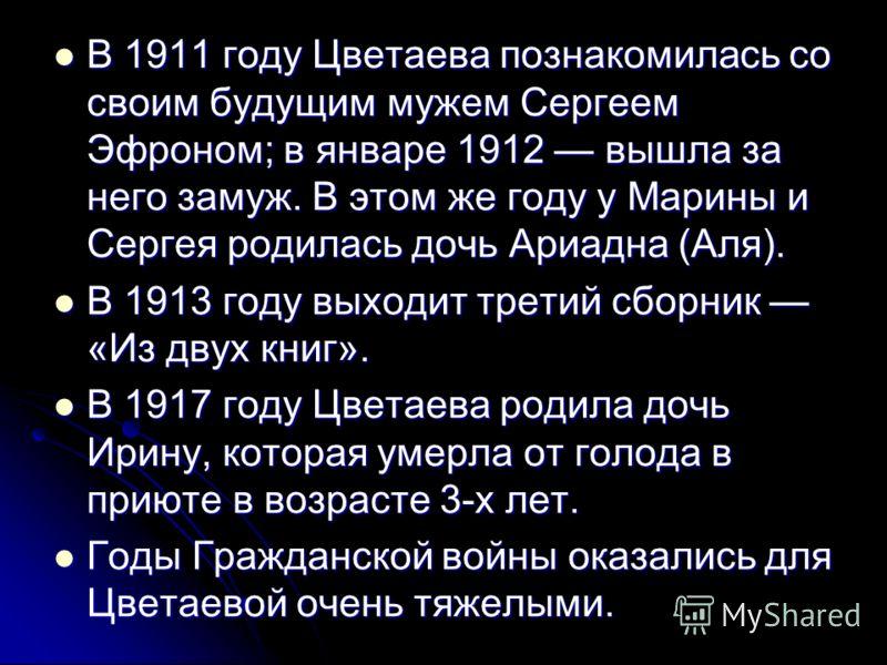 В 1911 году Цветаева познакомилась со своим будущим мужем Сергеем Эфроном; в январе 1912 вышла за него замуж. В этом же году у Марины и Сергея родилась дочь Ариадна (Аля). В 1911 году Цветаева познакомилась со своим будущим мужем Сергеем Эфроном; в я