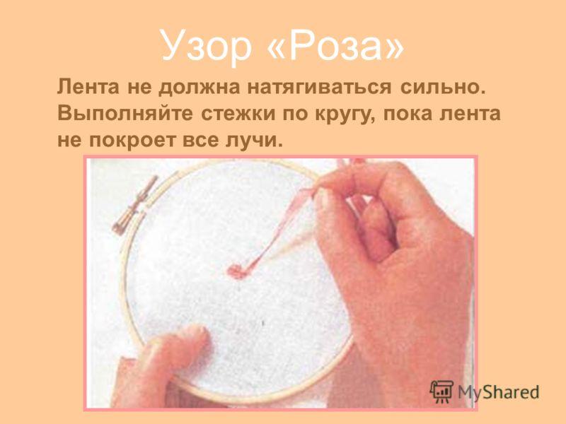 Узор «Роза» Лента не должна натягиваться сильно. Выполняйте стежки по кругу, пока лента не покроет все лучи.