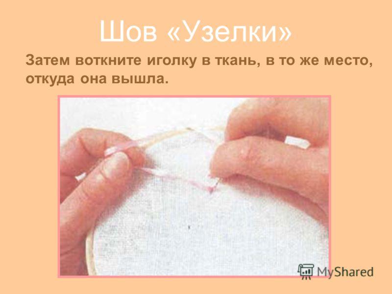Шов «Узелки» Затем воткните иголку в ткань, в то же место, откуда она вышла.