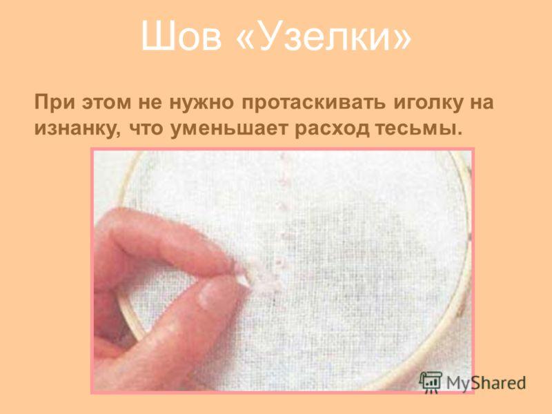 Шов «Узелки» При этом не нужно протаскивать иголку на изнанку, что уменьшает расход тесьмы.