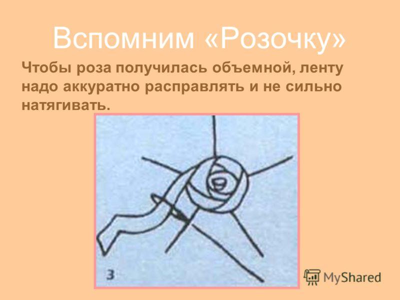 Вспомним «Розочку» Чтобы роза получилась объемной, ленту надо аккуратно расправлять и не сильно натягивать.