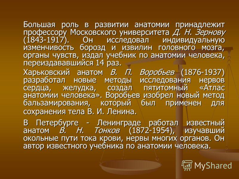 Большая роль в развитии анатомии принадлежит профессору Московского университета Д. Н. Зернову (1843-1917). Он исследовал индивидуальную изменчивость борозд и извилин головного мозга, органы чувств, издал учебник по анатомии человека, переиздававшийс