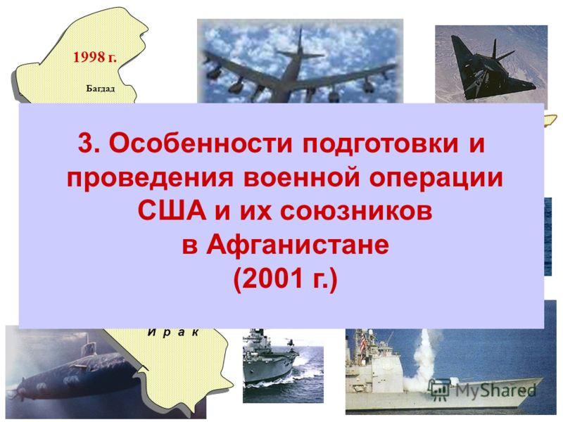 Ю г о с л а в и я Косово Белград 1999 г. И р а к Багдад 1998 г. Афганистан Кабул 2001 г. И р а к Багдад 2003 г. 3. Особенности подготовки и проведения военной операции США и их союзников в Афганистане (2001 г.)