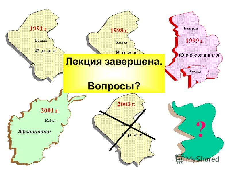 Ю г о с л а в и я Косово Белград 1999 г. И р а к Багдад 1998 г. Афганистан Кабул 2001 г. И р а к Багдад 2003 г. ? И р а к Багдад 1991 г. Лекция завершена. Вопросы?