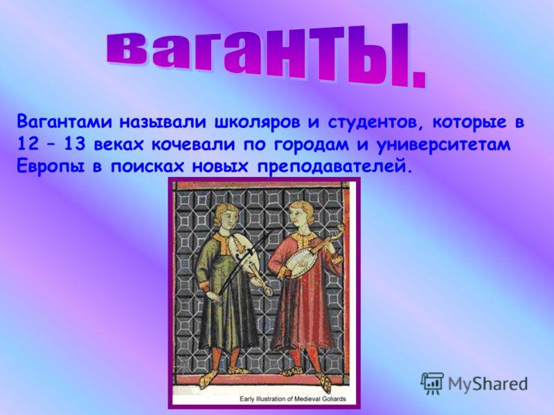 Вагантами называли школяров и студентов, которые в 12 – 13 веках кочевали по городам и университетам Европы в поисках новых преподавателей.