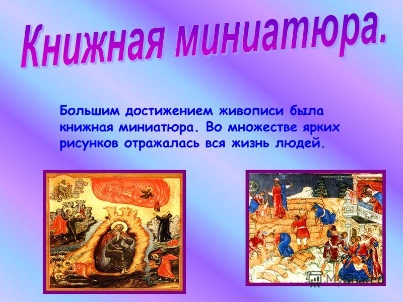 Большим достижением живописи была книжная миниатюра. Во множестве ярких рисунков отражалась вся жизнь людей.