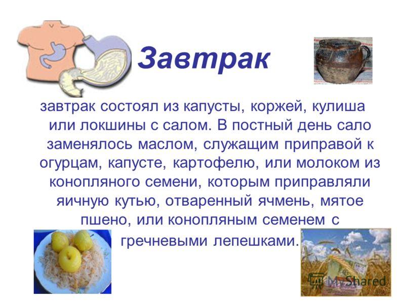 Завтрак завтрак состоял из капусты, коржей, кулиша или локшины с салом. В постный день сало заменялось маслом, служащим приправой к огурцам, капусте, картофелю, или молоком из конопляного семени, которым приправляли яичную кутью, отваренный ячмень, м
