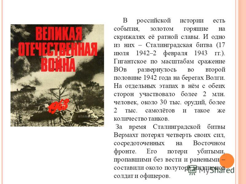В российской истории есть события, золотом горящие на скрижалях её ратной славы. И одно из них – Сталинградская битва (17 июля 1942–2 февраля 1943 гг.). Гигантское по масштабам сражение ВОв развернулось во второй половине 1942 года на берегах Волги.
