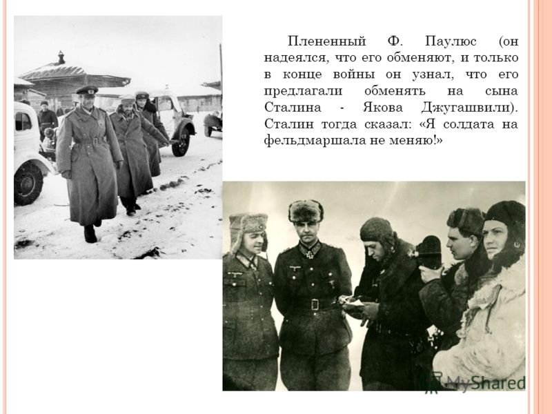 Плененный Ф. Паулюс (он надеялся, что его обменяют, и только в конце войны он узнал, что его предлагали обменять на сына Сталина - Якова Джугашвили). Сталин тогда сказал: «Я солдата на фельдмаршала не меняю!»