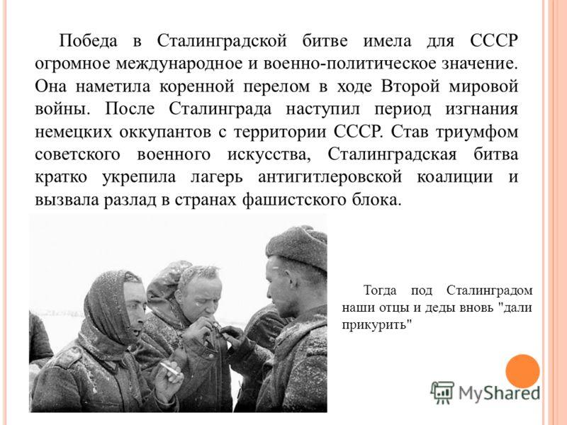 Победа в Сталинградской битве имела для СССР огромное международное и военно-политическое значение. Она наметила коренной перелом в ходе Второй мировой войны. После Сталинграда наступил период изгнания немецких оккупантов с территории СССР. Став триу
