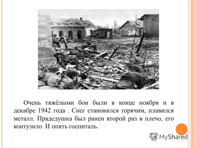 Очень тяжёлыми бои были в конце ноября и в декабре 1942 года. Снег становился горячим, плавился металл. Прадедушка был ранен второй раз в плечо, его контузило. И опять госпиталь.