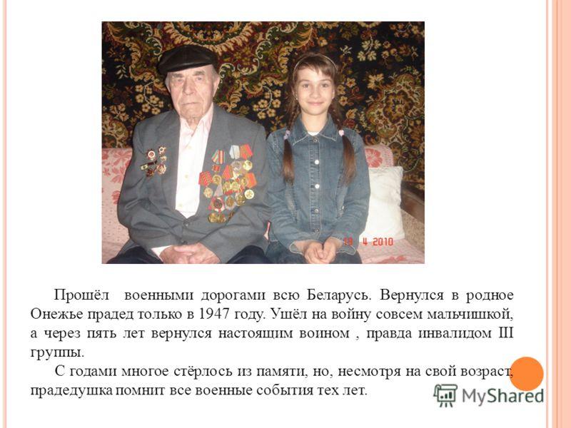 Прошёл военными дорогами всю Беларусь. Вернулся в родное Онежье прадед только в 1947 году. Ушёл на войну совсем мальчишкой, а через пять лет вернулся настоящим воином, правда инвалидом III группы. С годами многое стёрлось из памяти, но, несмотря на с