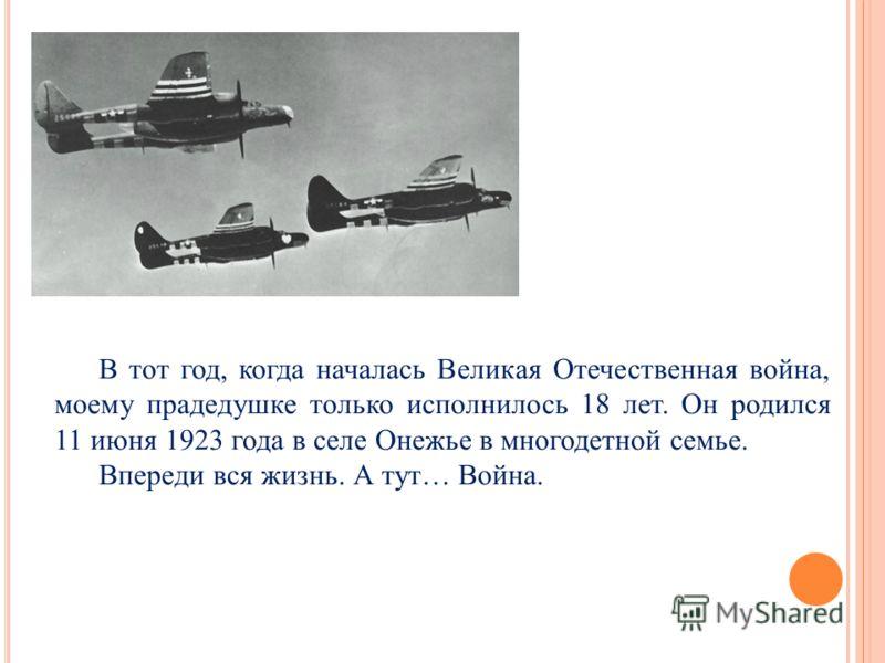 В тот год, когда началась Великая Отечественная война, моему прадедушке только исполнилось 18 лет. Он родился 11 июня 1923 года в селе Онежье в многодетной семье. Впереди вся жизнь. А тут… Война.