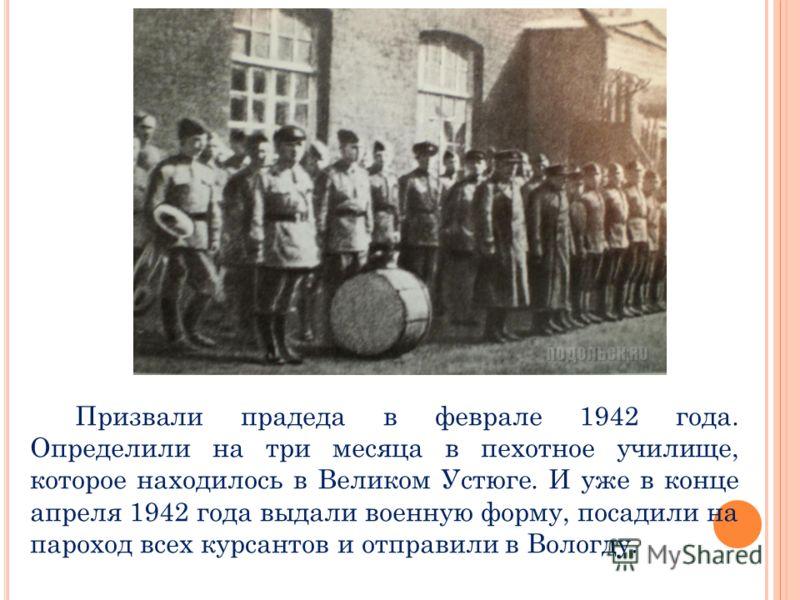 Призвали прадеда в феврале 1942 года. Определили на три месяца в пехотное училище, которое находилось в Великом Устюге. И уже в конце апреля 1942 года выдали военную форму, посадили на пароход всех курсантов и отправили в Вологду.