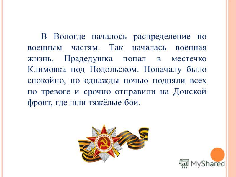 В Вологде началось распределение по военным частям. Так началась военная жизнь. Прадедушка попал в местечко Климовка под Подольском. Поначалу было спокойно, но однажды ночью подняли всех по тревоге и срочно отправили на Донской фронт, где шли тяжёлые