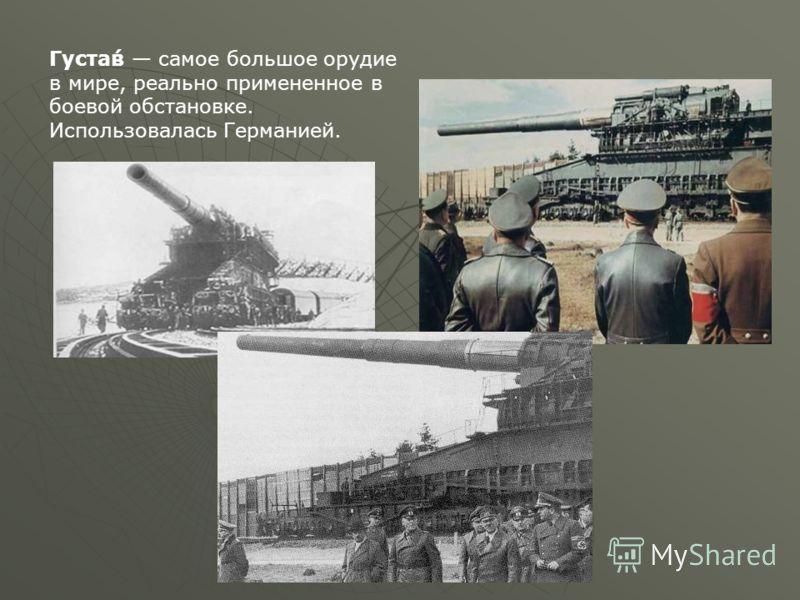 Густа́в самое большое орудие в мире, реально примененное в боевой обстановке. Использовалась Германией.