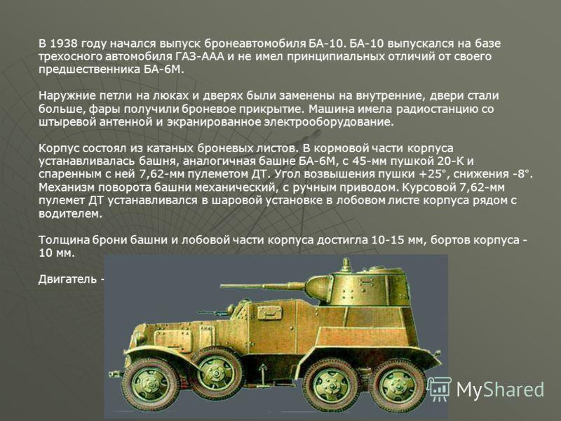 В 1938 году начался выпуск бронеавтомобиля БА-10. БА-10 выпускался на базе трехосного автомобиля ГАЗ-ААА и не имел принципиальных отличий от своего предшественника БА-6М. Наружние петли на люках и дверях были заменены на внутренние, двери стали больш
