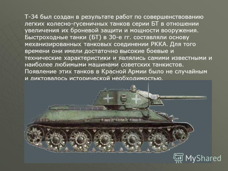 Т-34 был создан в результате работ по совершенствованию легких колесно-гусеничных танков серии БТ в отношении увеличения их броневой защити и мощности вооружения. Быстроходные танки (БТ) в 30-е гг. составляли основу механизированных танковых соединен