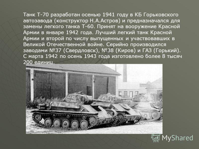 Танк Т-70 разработан осенью 1941 году в КБ Горьковского автозавода (конструктор Н.А.Астров) и предназначался для замены легкого танка Т-60. Принят на вооружение Красной Армии в январе 1942 года. Лучший легкий танк Красной Армии и второй по числу выпу