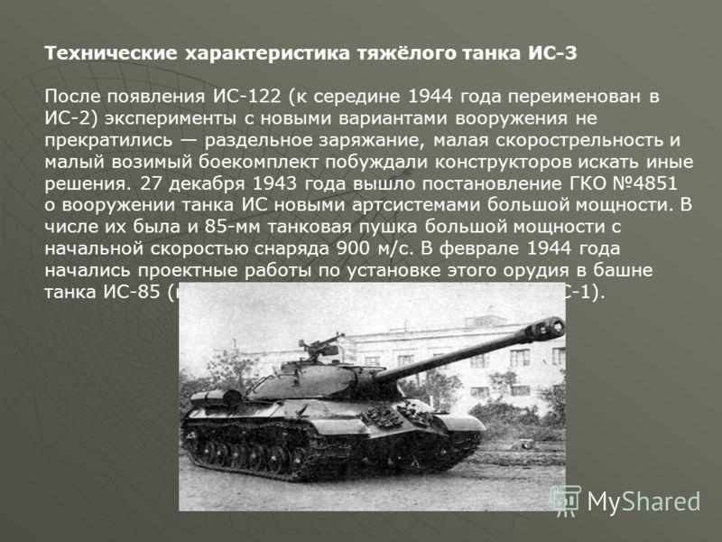 Технические характеристика тяжёлого танка ИС-3 После появления ИС-122 (к середине 1944 года переименован в ИС-2) эксперименты с новыми вариантами вооружения не прекратились раздельное заряжание, малая скорострельность и малый возимый боекомплект побу