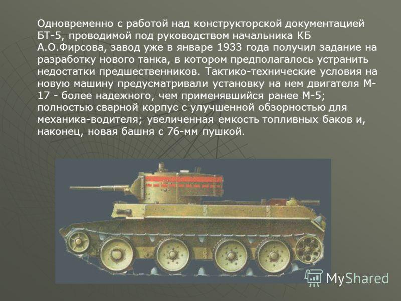 Одновременно с работой над конструкторской документацией БТ-5, проводимой под руководством начальника КБ А.О.Фирсова, завод уже в январе 1933 года получил задание на разработку нового танка, в котором предполагалось устранить недостатки предшественни