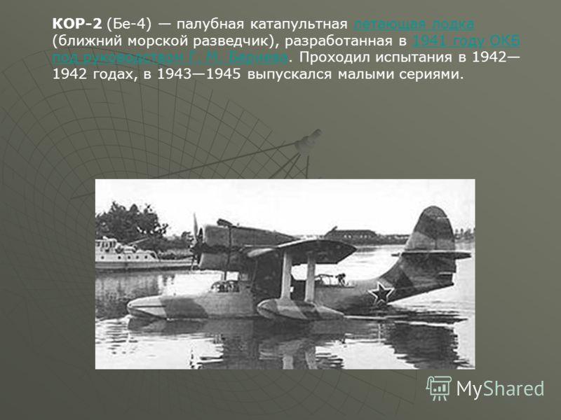 КОР-2 (Бе-4) палубная катапультная летающая лодка (ближний морской разведчик), разработанная в 1941 году ОКБ под руководством Г. М. Бериева. Проходил испытания в 1942 1942 годах, в 19431945 выпускался малыми сериями.летающая лодка1941 годуОКБ под рук