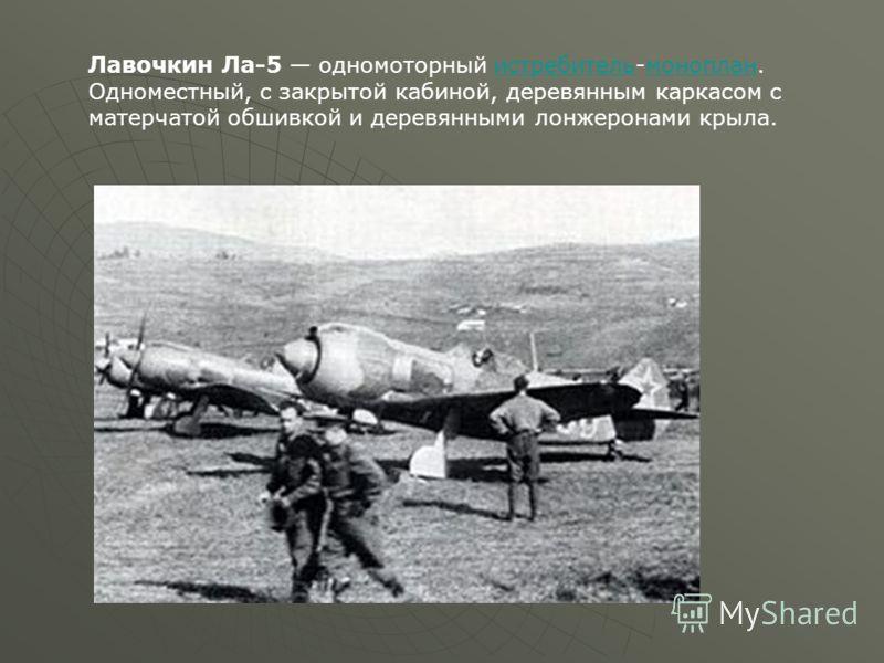 Лавочкин Ла-5 одномоторный истребитель-моноплан. Одноместный, с закрытой кабиной, деревянным каркасом с матерчатой обшивкой и деревянными лонжеронами крыла.истребительмоноплан