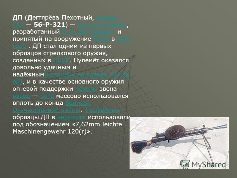 ДП (Дегтярёва Пехотный, индекс ГАУ 56-Р-321) ручной пулемёт, разработанный В. А. Дегтярёвым и принятый на вооружение РККА в 1927 году. ДП стал одним из первых образцов стрелкового оружия, созданных в СССР. Пулемёт оказался довольно удачным и надёжным