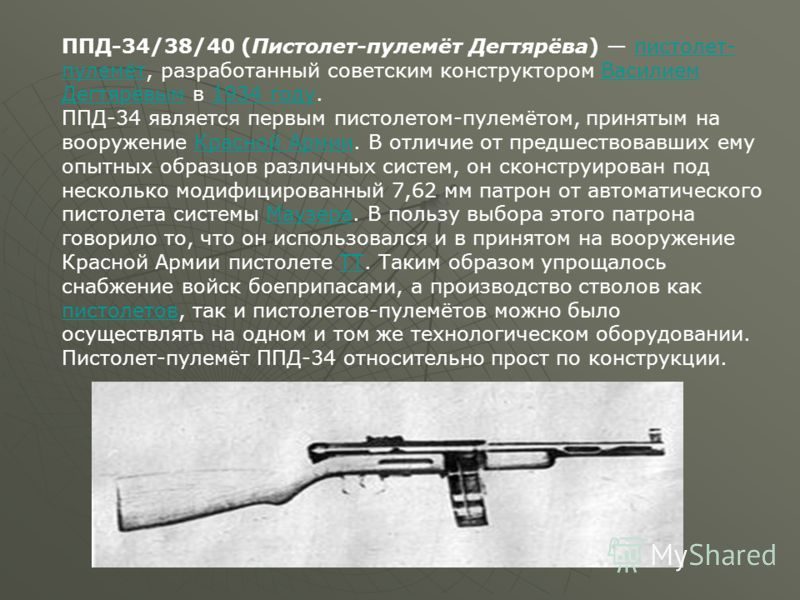 ППД-34/38/40 (Пистолет-пулемёт Дегтярёва) пистолет- пулемёт, разработанный советским конструктором Василием Дегтярёвым в 1934 году.пистолет- пулемётВасилием Дегтярёвым1934 году ППД-34 является первым пистолетом-пулемётом, принятым на вооружение Красн