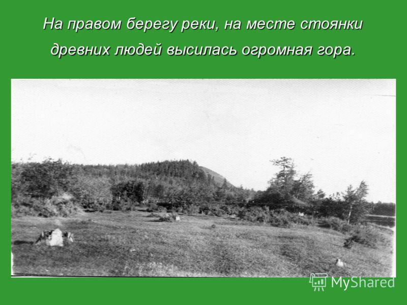 На правом берегу реки, на месте стоянки древних людей высилась огромная гора.