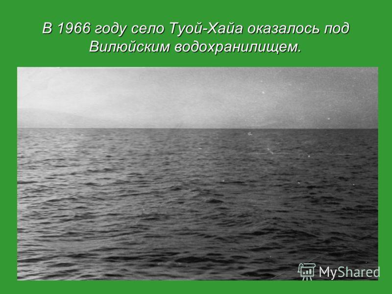 В 1966 году село Туой-Хайа оказалось под Вилюйским водохранилищем.