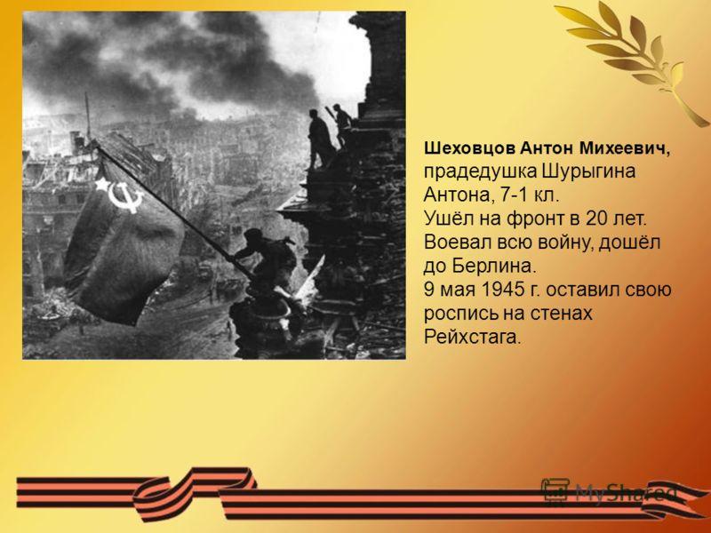 Шеховцов Антон Михеевич, прадедушка Шурыгина Антона, 7-1 кл. Ушёл на фронт в 20 лет. Воевал всю войну, дошёл до Берлина. 9 мая 1945 г. оставил свою роспись на стенах Рейхстага.