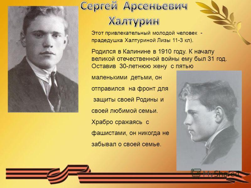 Этот привлекательный молодой человек - прадедушка Халтуриной Лизы 11-3 кл). Родился в Калинине в 1910 году. К началу великой отечественной войны ему был 31 год. Оставив 30-летнюю жену с пятью маленькими детьми, он отправился на фронт для защиты своей