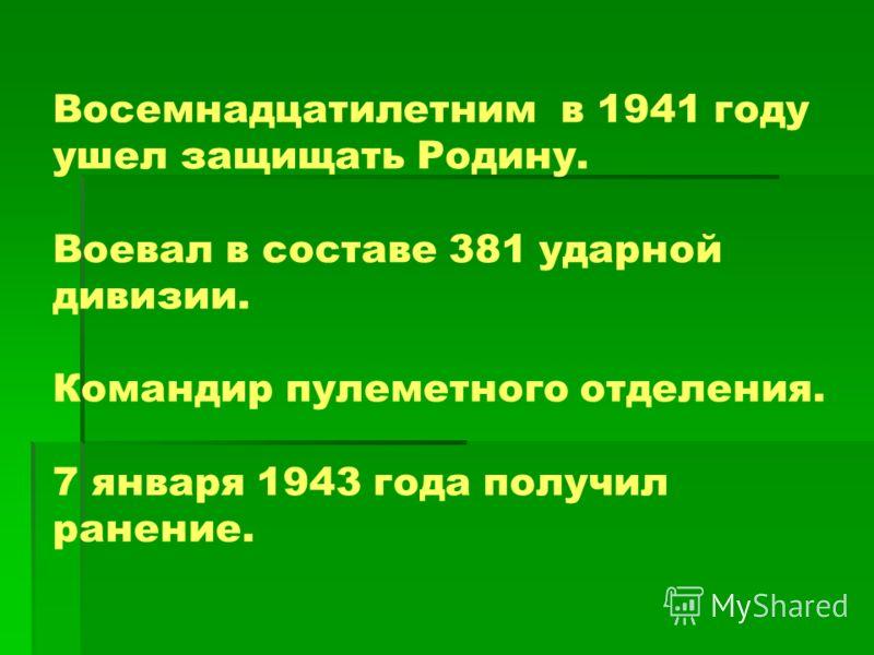 Борис родился 16 октября, 1923 года. Восемнадцатилетним в 1941 году ушел защищать Родину. Воевал в составе 381 ударной дивизии. Командир пулеметного отделения. 7 января 1943 года получил ранение.