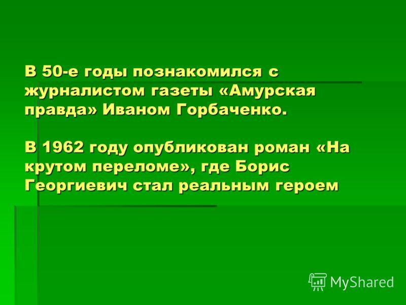 В 50-е годы познакомился с журналистом газеты «Амурская правда» Иваном Горбаченко. В 1962 году опубликован роман «На крутом переломе», где Борис Георгиевич стал реальным героем