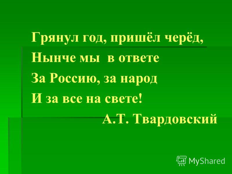Грянул год, пришёл черёд, Нынче мы в ответе За Россию, за народ И за все на свете! А.Т. Твардовский