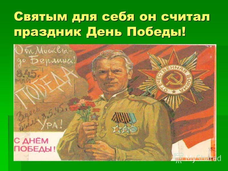 Святым для себя он считал праздник День Победы!