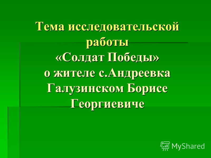 Тема исследовательской работы «Солдат Победы» о жителе с.Андреевка Галузинском Борисе Георгиевиче